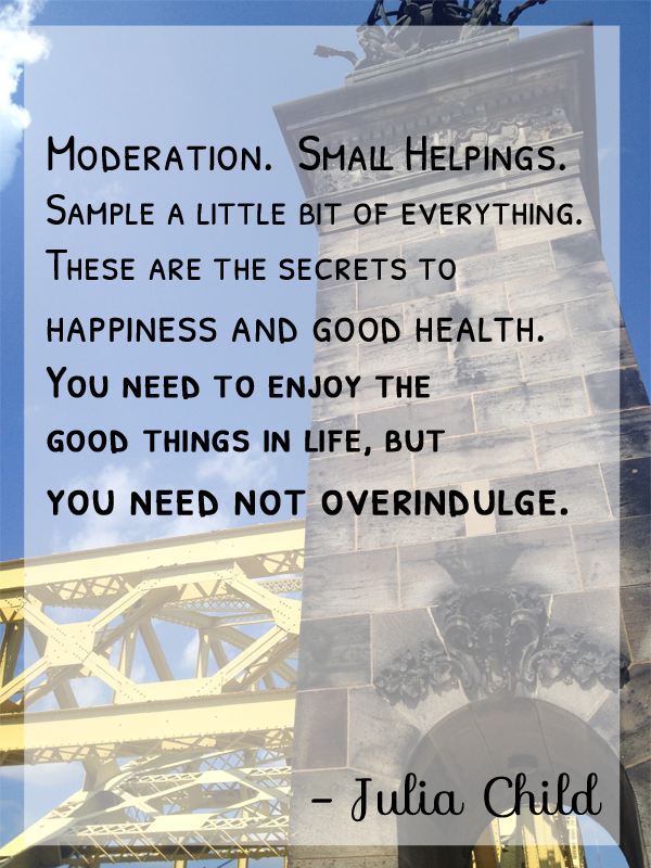 Moderation.  Small Helpings. Sample a little bit of everything. These are the secrets to happiness and good health. You need to enjoy the good things in life, but you need not overindulge. -Julia Child