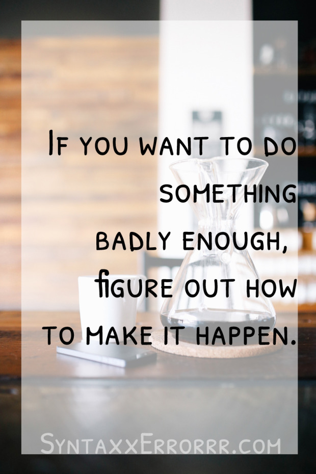 If you want to do something badly enough, you'll figure out how to make it happen
