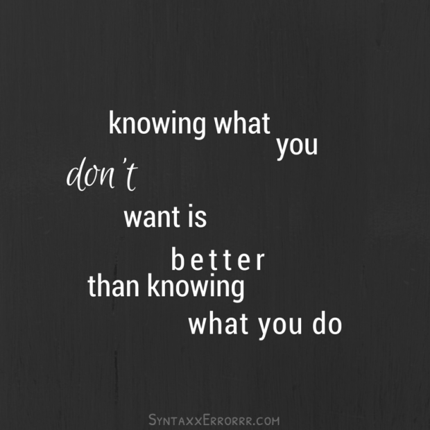 Knowing what you don't want is better than knowing what you do.