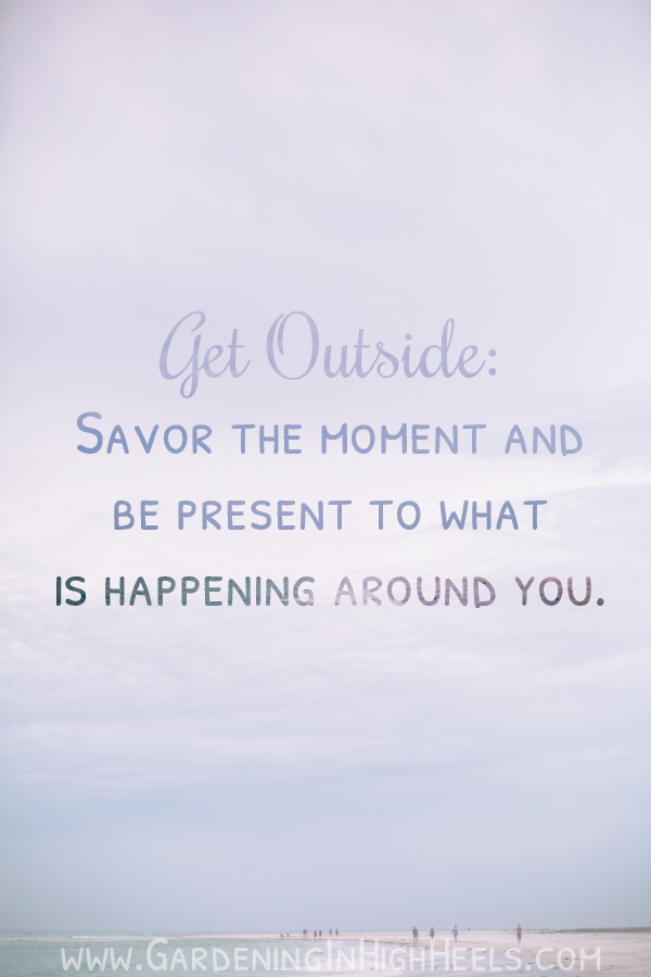 Get outside. Savor the moment and be present to what is happening around you.